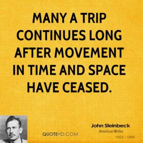 John Steinbeck - Many a trip continues long after movement in time and space have ceased.