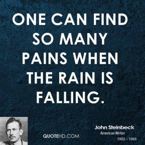 John Steinbeck - One can find so many pains when the rain is falling.