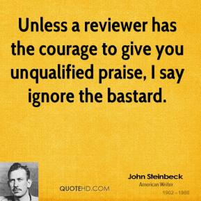 John Steinbeck - Unless a reviewer has the courage to give you unqualified praise, I say ignore the bastard.