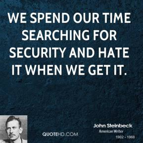We spend our time searching for security and hate it when we get it.