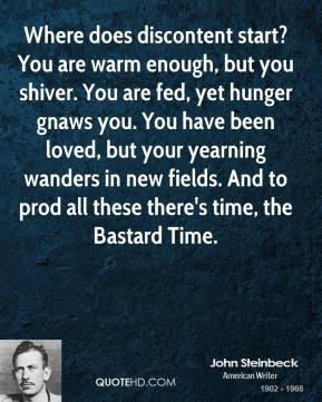 John Steinbeck - Where does discontent start? You are warm enough, but you shiver. You are fed, yet hunger gnaws you. You have been loved, but your yearning wanders in new fields. And to prod all these there's time, the Bastard Time.
