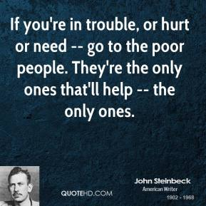If you're in trouble, or hurt or need -- go to the poor people. They're the only ones that'll help -- the only ones.