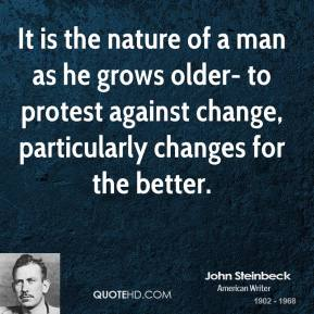 John Steinbeck  - It is the nature of a man as he grows older- to protest against change, particularly changes for the better.
