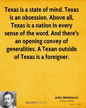 Texas is a state of mind. Texas is an obsession. Above all, Texas is a nation in every sense of the word. And there's an opening convey of generalities. A Texan outside of Texas is a foreigner.