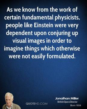 As we know from the work of certain fundamental physicists, people like Einstein were very dependent upon conjuring up visual images in order to imagine things which otherwise were not easily formulated.
