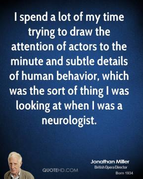 I spend a lot of my time trying to draw the attention of actors to the minute and subtle details of human behavior, which was the sort of thing I was looking at when I was a neurologist.