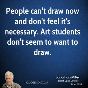 People can't draw now and don't feel it's necessary. Art students don't seem to want to draw.