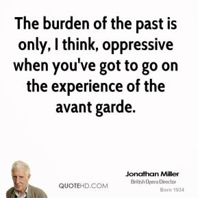 The burden of the past is only, I think, oppressive when you've got to go on the experience of the avant garde.