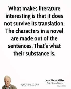 What makes literature interesting is that it does not survive its translation. The characters in a novel are made out of the sentences. That's what their substance is.