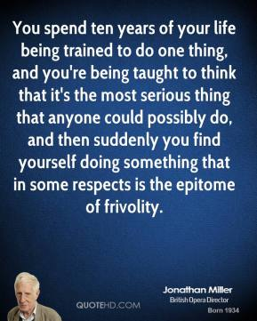 Jonathan Miller - You spend ten years of your life being trained to do one thing, and you're being taught to think that it's the most serious thing that anyone could possibly do, and then suddenly you find yourself doing something that in some respects is the epitome of frivolity.