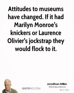 Jonathan Miller  - Attitudes to museums have changed. If it had Marilyn Monroe's knickers or Laurence Olivier's jockstrap they would flock to it.