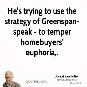 Jonathan Miller  - He's trying to use the strategy of Greenspan-speak - to temper homebuyers' euphoria.