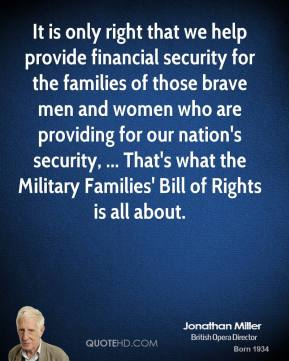 Jonathan Miller  - It is only right that we help provide financial security for the families of those brave men and women who are providing for our nation's security, ... That's what the Military Families' Bill of Rights is all about.