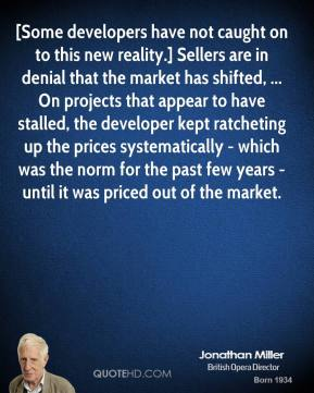 Jonathan Miller  - [Some developers have not caught on to this new reality.] Sellers are in denial that the market has shifted, ... On projects that appear to have stalled, the developer kept ratcheting up the prices systematically - which was the norm for the past few years - until it was priced out of the market.
