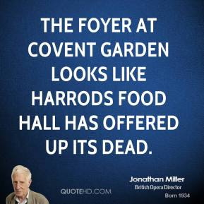 Jonathan Miller  - The foyer at Covent Garden looks like Harrods food hall has offered up its dead.