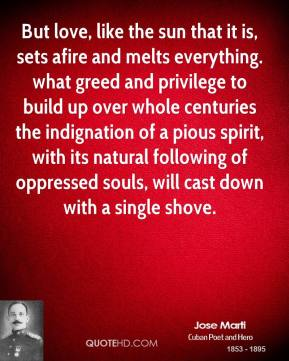 But love, like the sun that it is, sets afire and melts everything. what greed and privilege to build up over whole centuries the indignation of a pious spirit, with its natural following of oppressed souls, will cast down with a single shove.