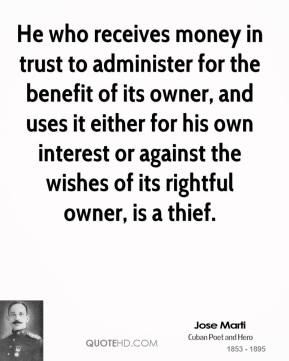 Jose Marti - He who receives money in trust to administer for the benefit of its owner, and uses it either for his own interest or against the wishes of its rightful owner, is a thief.