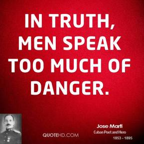In truth, men speak too much of danger.