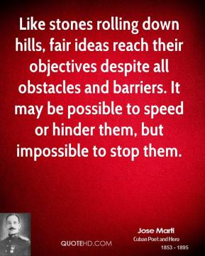 Jose Marti - Like stones rolling down hills, fair ideas reach their objectives despite all obstacles and barriers. It may be possible to speed or hinder them, but impossible to stop them.