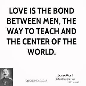 Love is the bond between men, the way to teach and the center of the world.