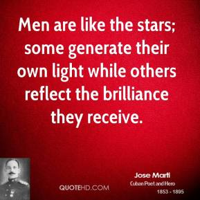 Jose Marti - Men are like the stars; some generate their own light while others reflect the brilliance they receive.