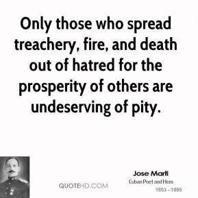 Only those who spread treachery, fire, and death out of hatred for the prosperity of others are undeserving of pity.