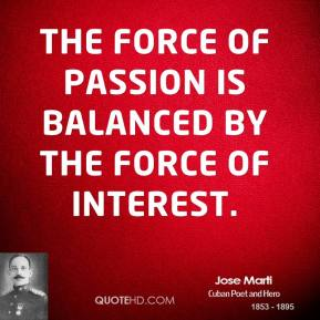 Jose Marti - The force of passion is balanced by the force of interest.