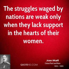 Jose Marti - The struggles waged by nations are weak only when they lack support in the hearts of their women.