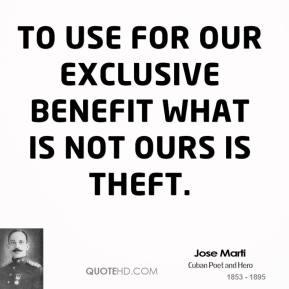Jose Marti - To use for our exclusive benefit what is not ours is theft.