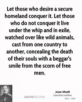 Let those who desire a secure homeland conquer it. Let those who do not conquer it live under the whip and in exile, watched over like wild animals, cast from one country to another, concealing the death of their souls with a beggar's smile from the scorn of free men.