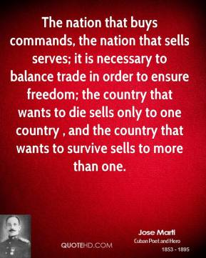 The nation that buys commands, the nation that sells serves; it is necessary to balance trade in order to ensure freedom; the country that wants to die sells only to one country , and the country that wants to survive sells to more than one.
