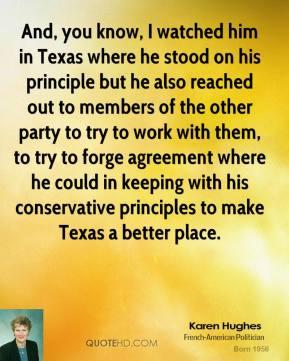 And, you know, I watched him in Texas where he stood on his principle but he also reached out to members of the other party to try to work with them, to try to forge agreement where he could in keeping with his conservative principles to make Texas a better place.