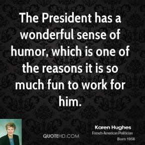The President has a wonderful sense of humor, which is one of the reasons it is so much fun to work for him.