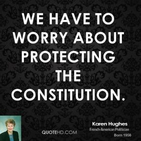 We have to worry about protecting the Constitution.