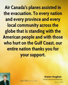 Karen Hughes  - Air Canada's planes assisted in the evacuation. To every nation and every province and every local community across the globe that is standing with the American people and with those who hurt on the Gulf Coast, our entire nation thanks you for your support.