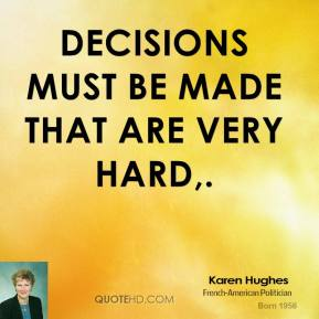 Karen Hughes  - Decisions must be made that are very hard.
