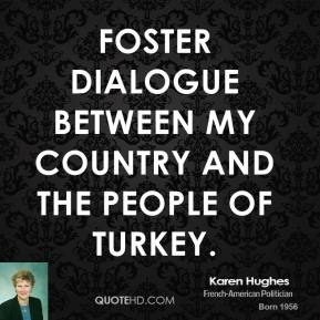 Karen Hughes  - foster dialogue between my country and the people of Turkey.