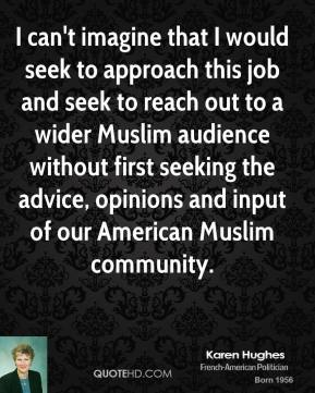I can't imagine that I would seek to approach this job and seek to reach out to a wider Muslim audience without first seeking the advice, opinions and input of our American Muslim community.