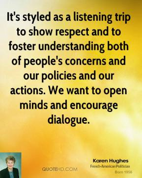 Karen Hughes  - It's styled as a listening trip to show respect and to foster understanding both of people's concerns and our policies and our actions. We want to open minds and encourage dialogue.