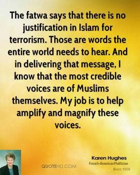 Karen Hughes  - The fatwa says that there is no justification in Islam for terrorism. Those are words the entire world needs to hear. And in delivering that message, I know that the most credible voices are of Muslims themselves. My job is to help amplify and magnify these voices.