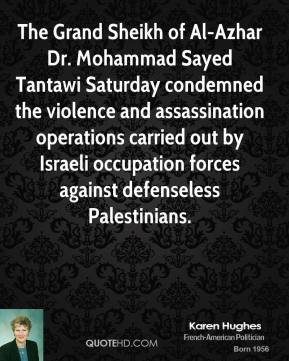 Karen Hughes  - The Grand Sheikh of Al-Azhar Dr. Mohammad Sayed Tantawi Saturday condemned the violence and assassination operations carried out by Israeli occupation forces against defenseless Palestinians.