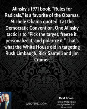 "Karl Rove - Alinsky's 1971 book, ""Rules for Radicals,"" is a favorite of the Obamas. Michele Obama quoted it at the Democratic Convention. One Alinsky tactic is to ""Pick the target, freeze it, personalize it, and polarize it."" That's what the White House did in targeting Rush Limbaugh, Rick Santelli and Jim Cramer."