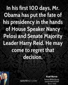 Karl Rove - In his first 100 days, Mr. Obama has put the fate of his presidency in the hands of House Speaker Nancy Pelosi and Senate Majority Leader Harry Reid. He may come to regret that decision.
