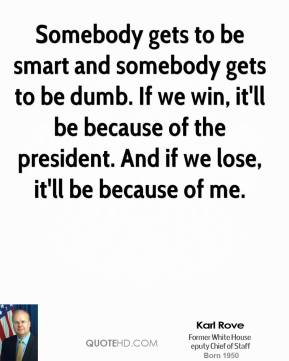 Somebody gets to be smart and somebody gets to be dumb. If we win, it'll be because of the president. And if we lose, it'll be because of me.