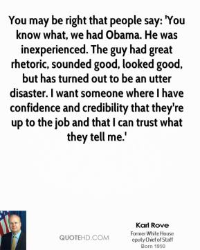 Karl Rove - You may be right that people say: 'You know what, we had Obama. He was inexperienced. The guy had great rhetoric, sounded good, looked good, but has turned out to be an utter disaster. I want someone where I have confidence and credibility that they're up to the job and that I can trust what they tell me.'