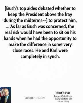 Karl Rove  - [Bush's top aides debated whether to keep the President above the fray during the midterms--] to protect him, ... As far as Bush was concerned, the real risk would have been to sit on his hands when he had the opportunity to make the difference in some very close races. He and Karl were completely in synch.