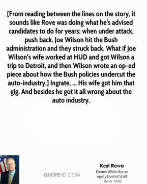 [From reading between the lines on the story, it sounds like Rove was doing what he's advised candidates to do for years: when under attack, push back. Joe Wilson hit the Bush administration and they struck back. What if Joe Wilson's wife worked at HUD and got Wilson a trip to Detroit, and then Wilson wrote an op-ed piece about how the Bush policies undercut the auto-industry.] Ingrate, ... His wife got him that gig. And besides he got it all wrong about the auto industry.