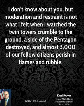 I don't know about you, but moderation and restraint is not what I felt when I watched the twin towers crumble to the ground, a side of the Pentagon destroyed, and almost 3,000 of our fellow citizens perish in flames and rubble.