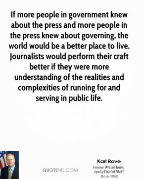 Karl Rove  - If more people in government knew about the press and more people in the press knew about governing, the world would be a better place to live. Journalists would perform their craft better if they were more understanding of the realities and complexities of running for and serving in public life.