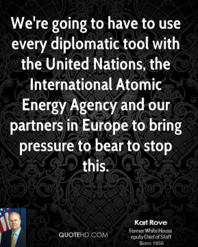 We're going to have to use every diplomatic tool with the United Nations, the International Atomic Energy Agency and our partners in Europe to bring pressure to bear to stop this.